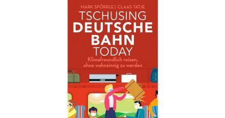 Mark Spörrle und Claas Tatje:«Tschusing Deutsche Bahn today. Klimafreundlich reisen, ohne wahnsinnig zu werden»