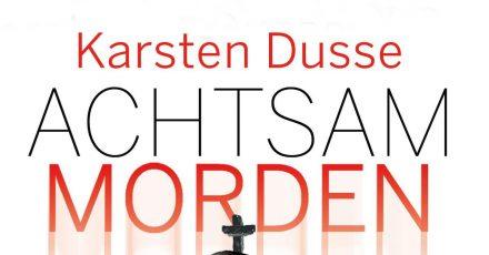 «Achtsam morden am Rande der Welt», ein Roman von Karsten Dusse.